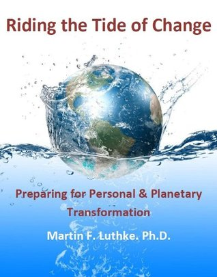 Riding the Tide of Change: Preparing for Personal & Planetary Transformation Martin F. Luthke