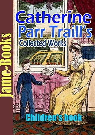 Catherine Parr Traills Collected Works: Canadian Crusoes, The Backwoods of Canada, and More! (12 Works): Childrens book Catharine Parr Traill