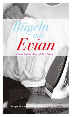 Bügeln mit Evian: Sehnsucht nach dem perfekten Leben Mathias Wollweber