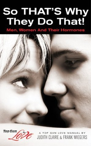 So THATS Why They Do That!: Men, Women And Their Hormones (Top Gun Love Manuals Book 1)  by  Judith Claire