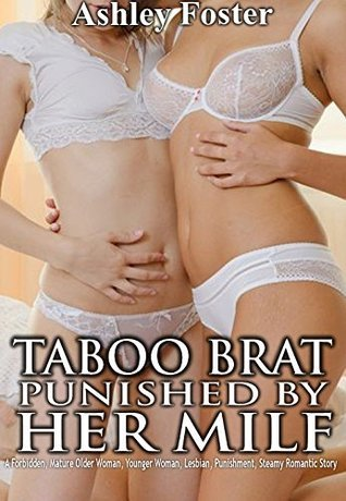 TABOO BRAT PUNISHED BY HER MILF: A Forbidden, Mature Older Woman, Younger Woman, Lesbian, Punishment, Steamy Romantic Story  by  Ashley Foster