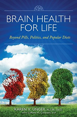 Brain Health for Life: Beyond Pills, Politics, and Popular Diets Karen V. Unger