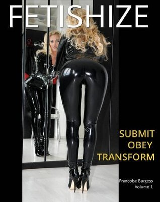 Fetishize: Submit Obey Transform  by  Francoise Burgess