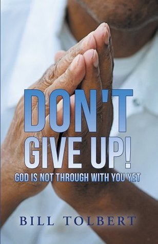 Dont Give Up!: God Is Not Through with You Yet Bill Tolbert