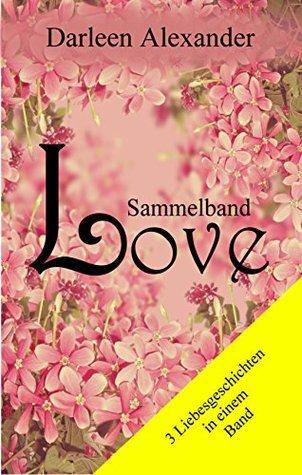 Love - Sammelband: Drei Liebesromane Darleen Alexander