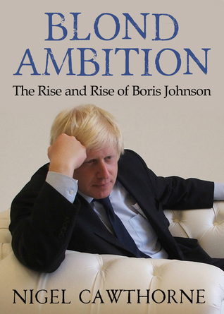 Blond Ambition: The Rise and Rise of Boris Johnson Nigel Cawthorne