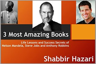 3 Most Amazing Books, Steve Jobs and His Success, Life and Lessons of Nelson Mandela and Anthony Robbins Life Changing Teachings: Great Inspiration (Inspirational Books Series Book 2)  by  Shabbir Hazari