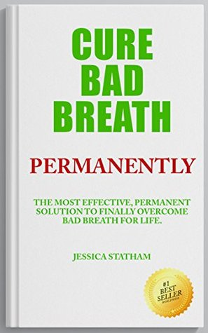 Cure Bad Breath Permanently: The Most Effective, Permanent Solution to Finally Overcome Bad Breath for Life  by  Jessica Statham