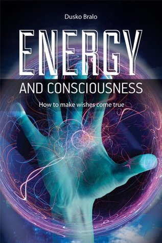 Energy and Consciousness: How to Make Wishes Come True  by  Dusko Bralo