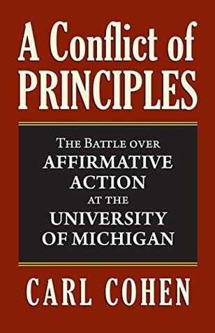 A Conflict of Principles: The Battle Over Affirmative Action at the University of Michigan  by  Carl Cohen