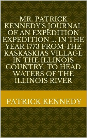 Mr. Patrick Kennedys journal of an expedition expedition ... in the year 1773 from the Kaskaskias village in the Illinois country, to head waters of the Illinois river Patrick Kennedy