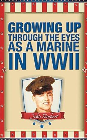 GROWING UP THROUGH THE EYES AS A MARINE IN WWII John Teuchert