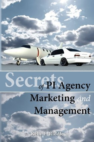 Secrets of PI Agency Marketing and Management Kelly E. Riddle