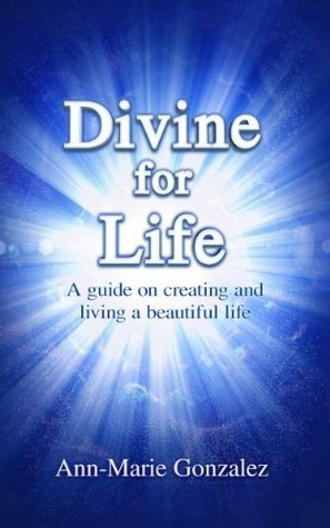 Divine for Life  by  Ann-Marie Gonzalez