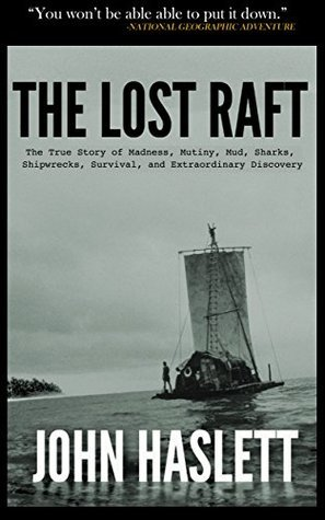 The Lost Raft: The True Story of Madness, Mutiny, Mud, Sharks, Shipwrecks, Survival, and Extraordinary Discovery  by  John Haslett