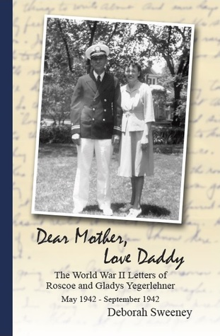 Dear Mother, Love Daddy: The World War II Letters of Roscoe and Gladys Yegerlehner: May 1942-September 1942 (Volume 1) Deborah  Sweeney