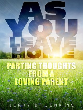 As You Leave Home: Parting Thoughts from a Loving Parent Jerry B. Jenkins