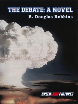 The Debate: A Novel About Intercollegiate Debate  by  B. Douglas Robbins