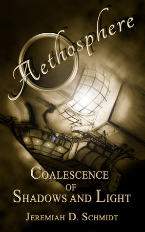 Aethosphere: Book 1: Coalescence of Shadows and Light Jeremiah D. Schmidt
