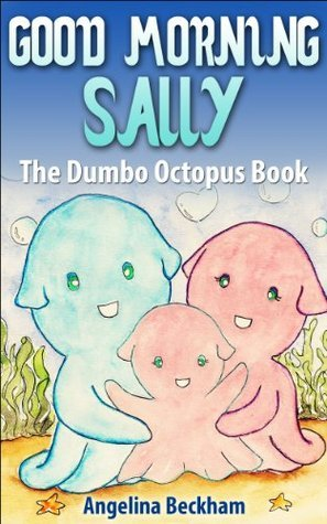 Good Morning Sally: The Dumbo Octopus Book [a My Favourite Animals book] for beginner and advanced readers  by  Angelina Beckham