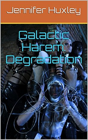 Galactic Harem: Degradation Jennifer Huxley