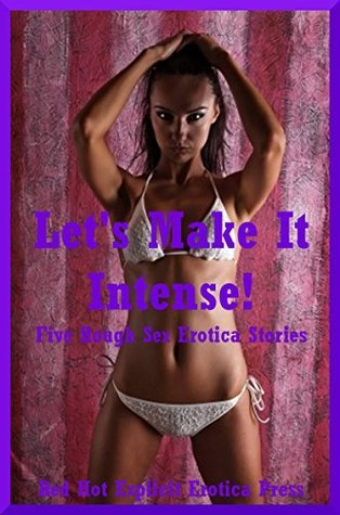 Lets Make It Intense! Five Rough Sex Erotica Stories  by  Melody Anson