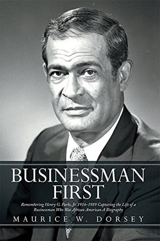 Businessman First: Remembering Henry G. Parks, Jr. 1916-1989 Capturing the Life of a Businessman Who Was African American A Biography  by  Maurice W. Dorsey