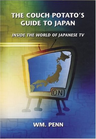 The Couch Potatos Guide to Japan: Inside the World of Japanese TV  by  Wm. Penn