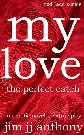 My Love - The Perfect Catch Extra Spicy: Extra Spicy Version - Red Lace Series Jim JJ Anthony