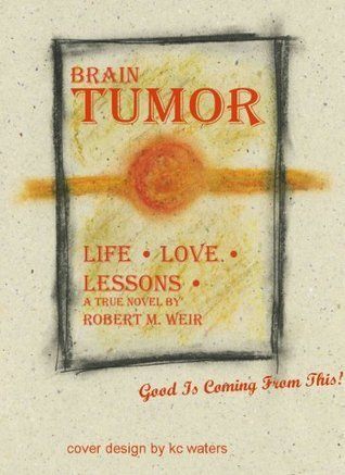 Brain Tumor: Life Love Lessons (A True Novel)  by  Robert M. Weir