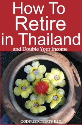 How to Retire In Thailand and Double Your Income  by  Godfree Roberts