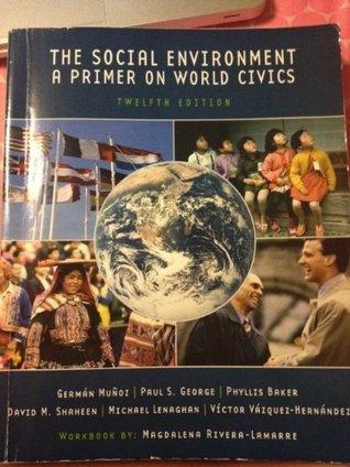 The Social Environment a Primer on World Civics Phyllis Baker German Mun Paul S. George