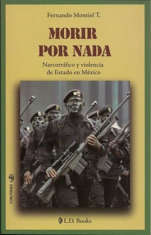Morir por nada. Narcotrafico y violencia de Estado en Mexico (Conjuras nº 19)  by  Fernando Montiel