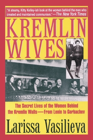 Kremlin Wives: The Secret Lives of the Silenced Women Behind the Kremlin Walls from Lenin to Gorbachev  by  Larissa Vasilieva