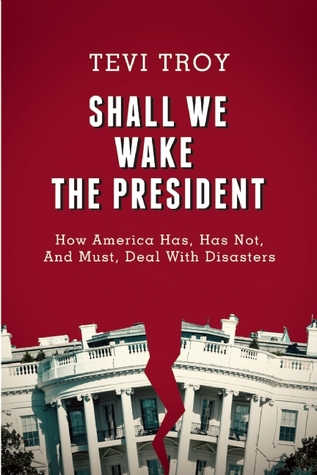 Shall We Wake the President?: How America Has Dealt with Disasters—The Good, the Bad, and Advice for the Future  by  Tevi Troy
