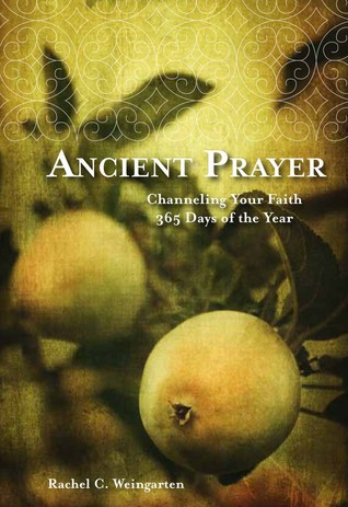 Ancient Prayer: Channeling Your Faith 365 Days of the Year Rachel C. Weingarten