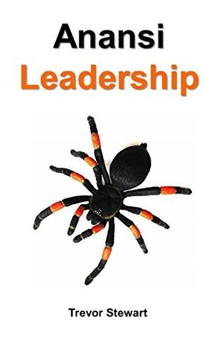 Anansi Leadership: A Light-hearted Approach to Leadership  by  Trevor Stewart