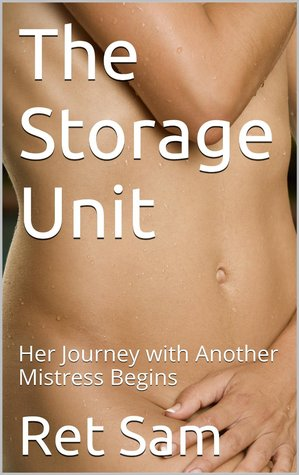 The Storage Unit: Her Journey with Another Mistress Begins  by  Ret Sam