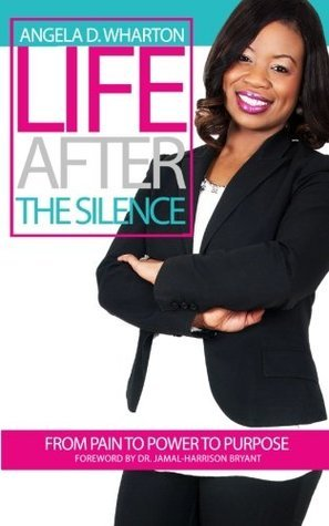 Life After the Silence: From Pain to Power to Purpose  by  Angela D. Wharton