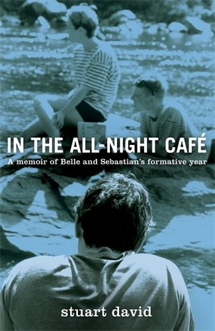 In the All-Night Café: A Memoir of Belle and Sebastians Formative Year Stuart David
