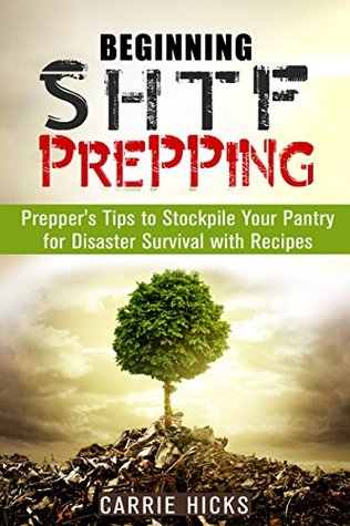 Beginning SHTF Prepping: Preppers Tips to Stockpile Your Pantry for Disaster Survival with Recipes Carrie Hicks