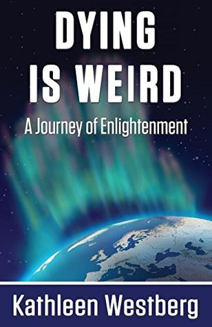 Dying is Weird - A Journey of Enlightenment  by  Kathleen Westberg
