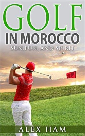 Golf in Morocco: Sun, Fun, and Spirit: Golf in the Spectacular Land of Ocean views! (Golf,Golf in Morocco,Morocco,Morocco Travel,Golf Courses,Golf books)  by  Alex Ham