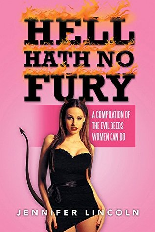HELL HATH NO FURY: A compilation of the Evil Deeds women can do Jennifer Lincoln