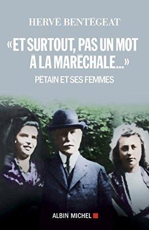 Et surtout, pas un mot à la maréchale... : Pétain et ses femmes Hervé Bentégeat