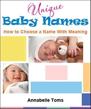 Unique Baby Names: How to Choose a Name with Meaning (Choose A Unique Baby Name Book 1) Baby Names Unique Names
