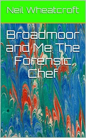 Broadmoor and Me The Forensic Chef  by  Neil Wheatcroft