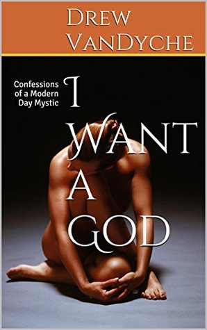 I Want a God: Confessions of a Modern Day Mystic  by  Drew VanDyche