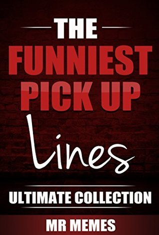 The Funniest PickUp Lines - Ultimate Collection: These Brand New Hilarious Pick Up Lines Will Have You Laughing For Hours!  by  Various