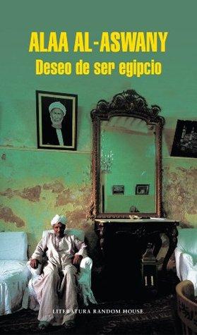 Deseo de ser egipcio  by  Alaa Al Aswany
